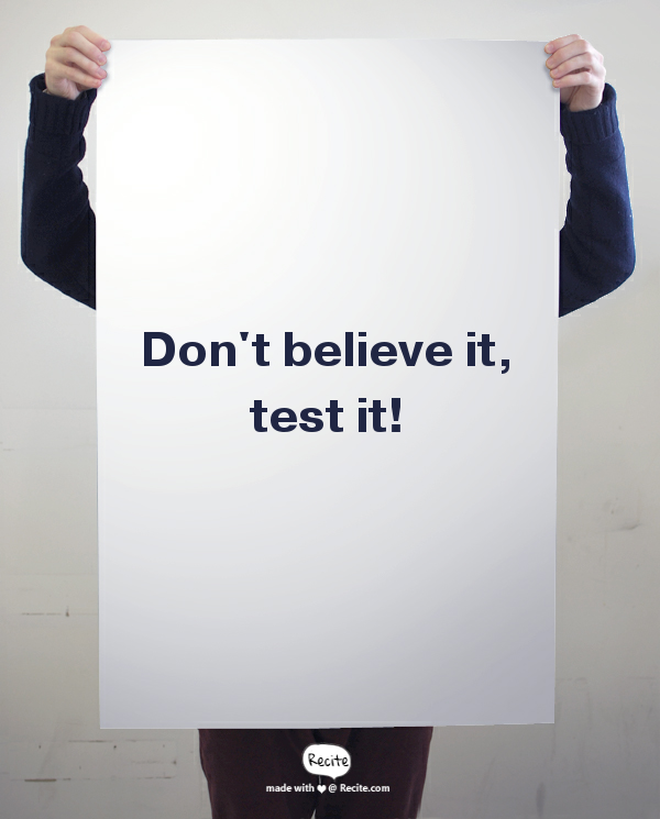 Don't believe it, test it!